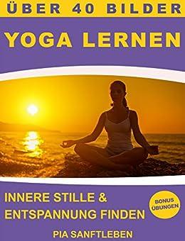 Yoga lernen - Innere Stille & Entspannung finden (Übungen für Stressabbau, gegen Rückenbeschwerden und für einen gesunden Körper)