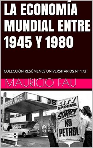 LA ECONOMÍA MUNDIAL ENTRE 1945 Y 1980: COLECCIÓN RESÚMENES UNIVERSITARIOS Nº 173 por Mauricio Fau