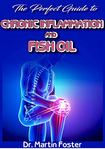 The Perfect Guide To Chronic Inflammation and Fish Oil: All you need to know about Inflammation and Fish Oil including how Fish Oil is the perfect treatment for it! (English Edition)