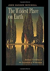 The Wildest Place on Earth: Italian Gardens and the Invention of Wilderness by John Hanson Mitchell (2015-05-05)