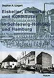 Image de Eiskeller, Eiswerke und Kühlhäuser in Schleswig-Holstein und Hamburg: Ein Beitrag zur Ku