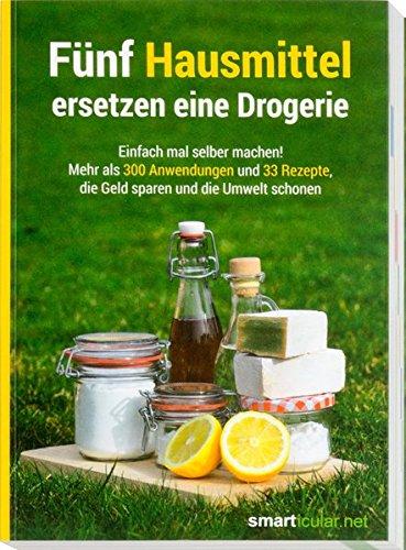 Image of Fünf Hausmittel ersetzen eine Drogerie: Einfach mal selber machen! Mehr als 300 Anwendungen und 33 Rezepte, die Geld sparen und die Umwelt schonen