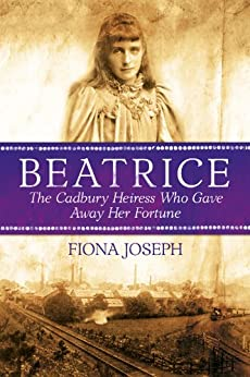 BEATRICE The Cadbury Heiress Who Gave Away Her Fortune by [Joseph, Fiona]