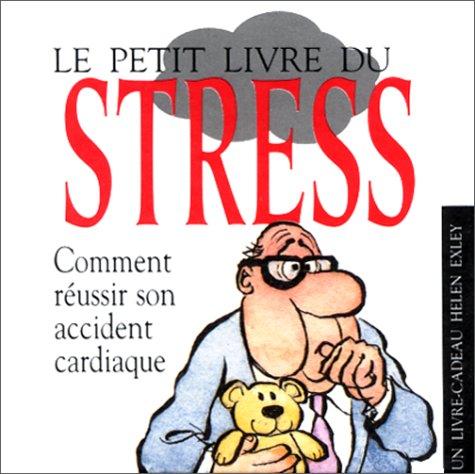 Le petit livre du stress. Comment réussir son accident cardiaque