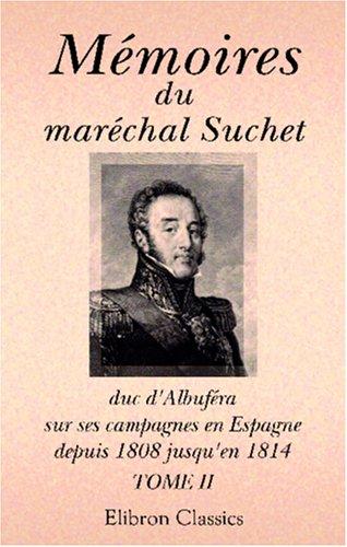 Mémoires du maréchal Suchet, duc d\'Albufera, sur ses campagnes en Espagne, depuis 1808 jusqu\'en 1814: Écrits par lui-même. Tome 2 par Louis Gabriel Suchet