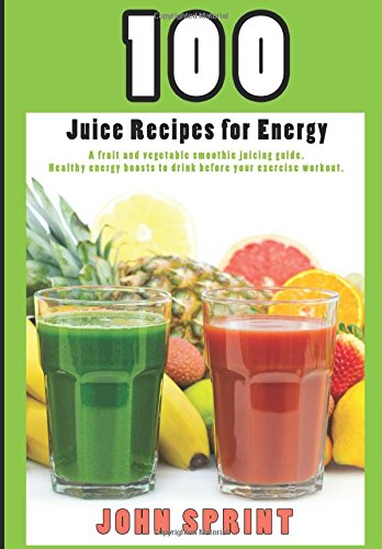100-juice-recipes-for-energy-a-fruit-and-vegetable-smoothie-juicing-guide-john-sprint-super-healthy-
