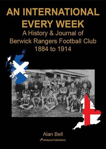 An International Every Week - A History & Journal of Berwick Rangers Football Club 1884 to 1914