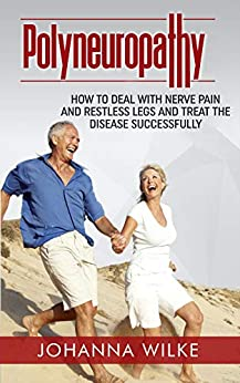 Polyneuropathy: How to deal with nerve pain and restless legs and treat the disease successfully (English Edition) de [Wilke, Johanna]