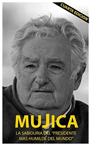 Mujica: La sabiduria del presidente mas humilde del mundo. por Lucas Sergio Cervigni