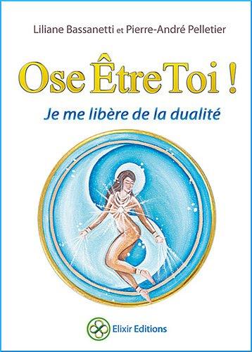 Ose être toi ! : Je me libère de la dualité por Liliane Bassanetti