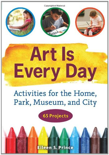Art Is Every Day: Activities for the Home, Park, Museum, and City