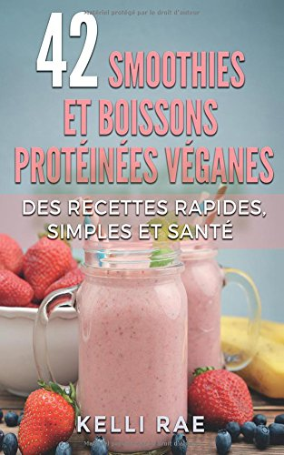 42 smoothies et boissons protéinées véganes: Des recettes rapides, simples et santé par Kelli Rae