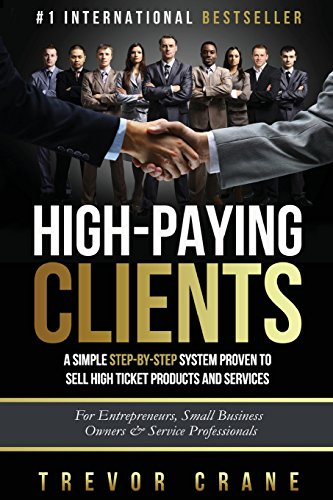 High Paying Clients for Life: A Simple Step By Step System Proven To Sell High Ticket Products And Services (Selling Services: How to sell anything to and How to Get Clients for Life, Band 1)