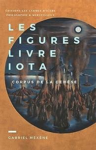 Les Figures, Livre Iota: Corpus de la Genèse par Gabriel Méxène