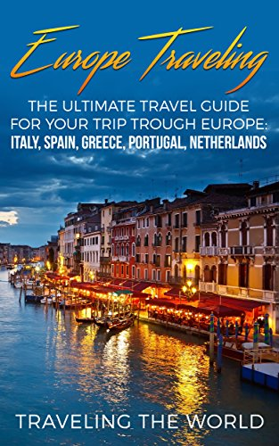 Europe Traveling: The Ultimate Travel Guide For Your Trip Trough Europe: Italy Spain, Greece, Portugal, Netherlands (Europe Traveling, Spain Travel, Greece ... Portugal Travel Book 1) (English Edition)