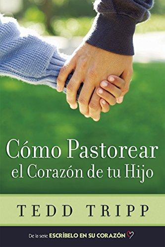 Cómo Pastorear el Corazón de tu Hijo por Tedd Tripp