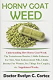 Horny Goat Weed: Understanding How Horny Goat Weed; The Testosterone Booster, Libido Enhancer For Men, Male Enhancement Pills, Libido Booster For Women, Sex Things For Couples, etc. Supplement Works.