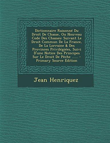 Dictionnaire Raisonne Du Droit de Chasse, Ou Nouveau Code Des Chasses: Suivant Le Droit Commun de La France, de La Lorraine & Des Provinces Privilegie par Jean Henriquez