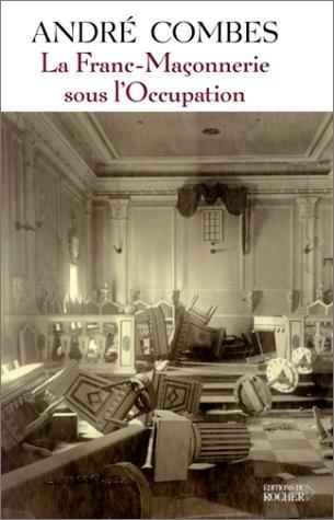 La franc-maçonnerie sous l'Occupation : Persécution et résistance (1939-1945) par André Combes