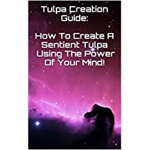 Tulpa Creation Guide: How To Create A Sentient Tulpa Using The Power Of Your Mind! (English Edition)