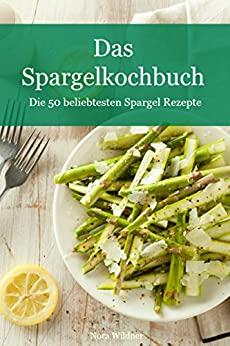 Das Spargel Kochbuch: Die 50 beliebtesten Spargel Rezepte (Die beliebtesten Rezepte Band 1)
