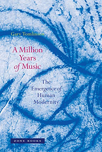 A Million Years of Music: The Emergence of Human Modernity (Zone Books) por Gary (Yale University) Tomlinson