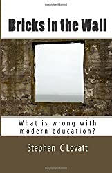 Bricks in the Wall: What is wrong with modern education? by Dr Stephen C Lovatt (2015-06-10)
