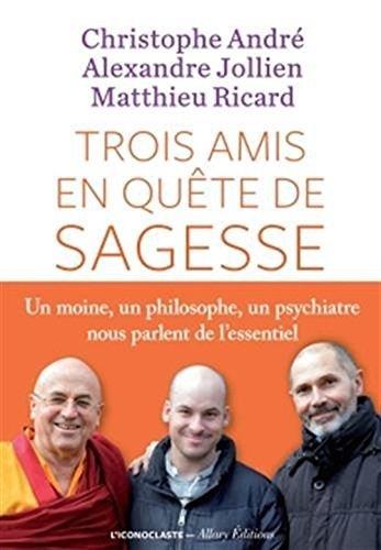 Trois amis en quete de sagesse - un moine , un philosophe , un psychiatre nous parlent de l'essentiel (French Edition) by Matthieu Ricard (2016-01-19)