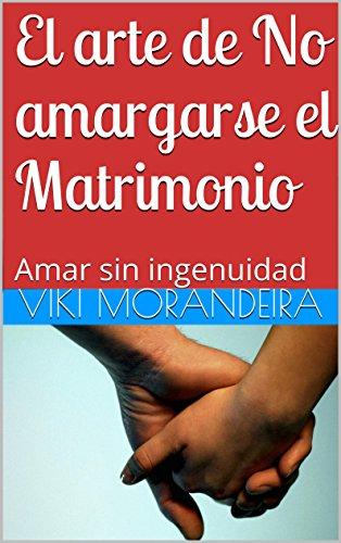 El arte de No amargarse el Matrimonio: Amar sin ingenuidad por Viki Morandeira