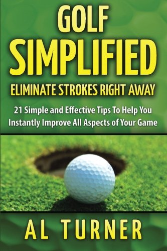 Golf Simplified: Eliminate Strokes Right Away: 21 Simple and Effective Tips To Help You Instantly Improve All Aspects of Your Game