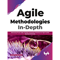 Agile Methodologies In-Depth: Delivering Proven Agile, SCRUM and Kanban Practices for High-Quality Business Demands…