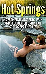 Hot Springs: How To Relieve Stress, Pain And Feel Better Using Hot Spring Spa Therapy (hot springs, relieve stress, pain relief, spa treatment, feel better, spa therapy, spa) (English Edition)