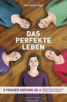 Das perfekte Leben: Fünf Frauen Anfang 30 - Gespräche über  Liebe, Sex, Familie, Job und Zukunft