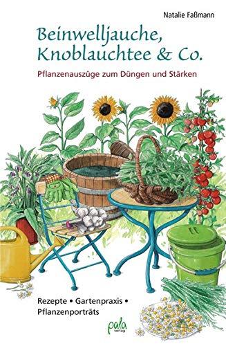 Beinwelljauche, Knoblauchtee & Co.: Pflanzenauszüge zum Düngen und Stärken - Rezepte, Gartenpraxis, Pflanzenporträts -
