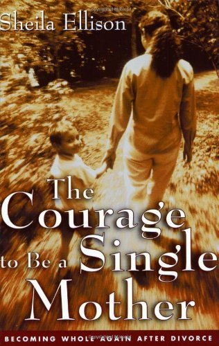 The Courage To Be a Single Mother: Becoming Whole Again After Divorce by Sheila Ellison (2001-05-22)