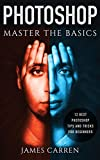 PHOTOSHOP: Master The Basics of Photoshop - 12 Best Photoshop Tips and Tricks for Beginners (Photoshop, Photoshop CC, Photoshop CC 2015, Photoshop CS6)