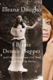 I Blame Dennis Hopper: And Other Stories from a Life Lived In and Out of the Movies (English Edition)