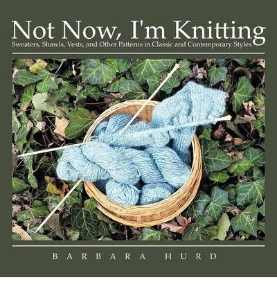 (Not Now, I'm Knitting: Sweaters, Shawls, Vests, and Other Patterns in Classic and Contemporary Styles) By Barbara Hurd (Author) Paperback on (May , 2009) (Barbara Hurd)