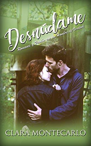 Desnúdame: Romance y Pasión con un Hombre de Verdad (Novela Romántica y Erótica) por Clara Montecarlo