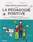 Apprendre Autrement avec la Pédagogie Positive - A la maison et à l'école, (re) donnez à vos enfants le goût d'apprendre