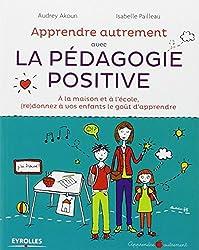 Apprendre Autrement avec la Pédagogie Positive - A la maison et à l'école, (re)donnez à vos enfants le goût d'apprendre - pédagogie Montessori