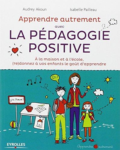 Apprendre Autrement avec la Pédagogie Positive - A la maison et à l'école, (re) donnez à vos enfants le goût d'apprendre par Audrey Akoun