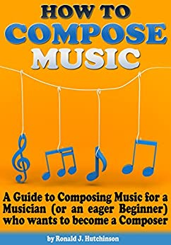 How to Compose Music: A Guide to Composing Music for a Musician (or an eager Beginner) who wants to become a Composer - ( How to Write Music ) (English Edition) von [Hutchinson, Ronald J.]