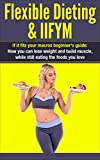 Flexible Dieting & IIFYM: If It Fits Your Macros Beginner's Guide: How You Can Lose Weight And Build Muscle, While Still Eating The Foods You Love: Counting Macros & Flexible Dieting for Weight Loss