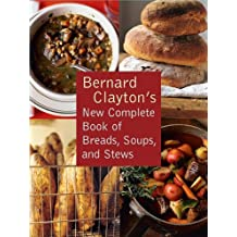 Bernard Clayton's New Complete Book of Breads, Soups and Stews