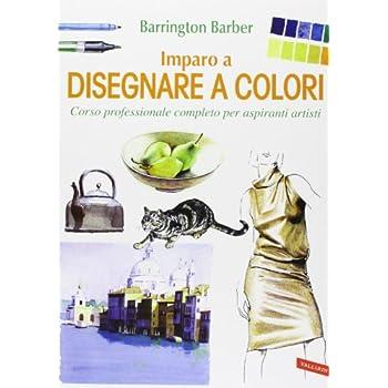 Imparo A Disegnare A Colori. Corso Professionale Completo Per Aspiranti Artisti