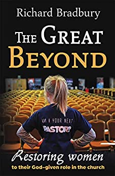 The Great Beyond: Restoring women to their God-given role in the church by [Bradbury, Richard ]