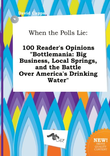 When the Polls Lie: 100 Reader's Opinions Bottlemania: Big Business, Local Springs, and the Battle Over America's Drinking Water