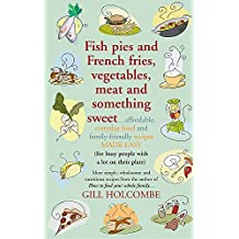 Fish Pies and French Fries, Vegetables, Meat and Something Sweet Affordable, Everyday Food and Family-friendly Recipes Made Easy
