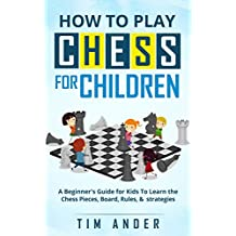 How to Play Chess for Children: A Beginner's Guide for Kids To Learn the Chess Pieces, Board, Rules, & Strategy (English Edition)